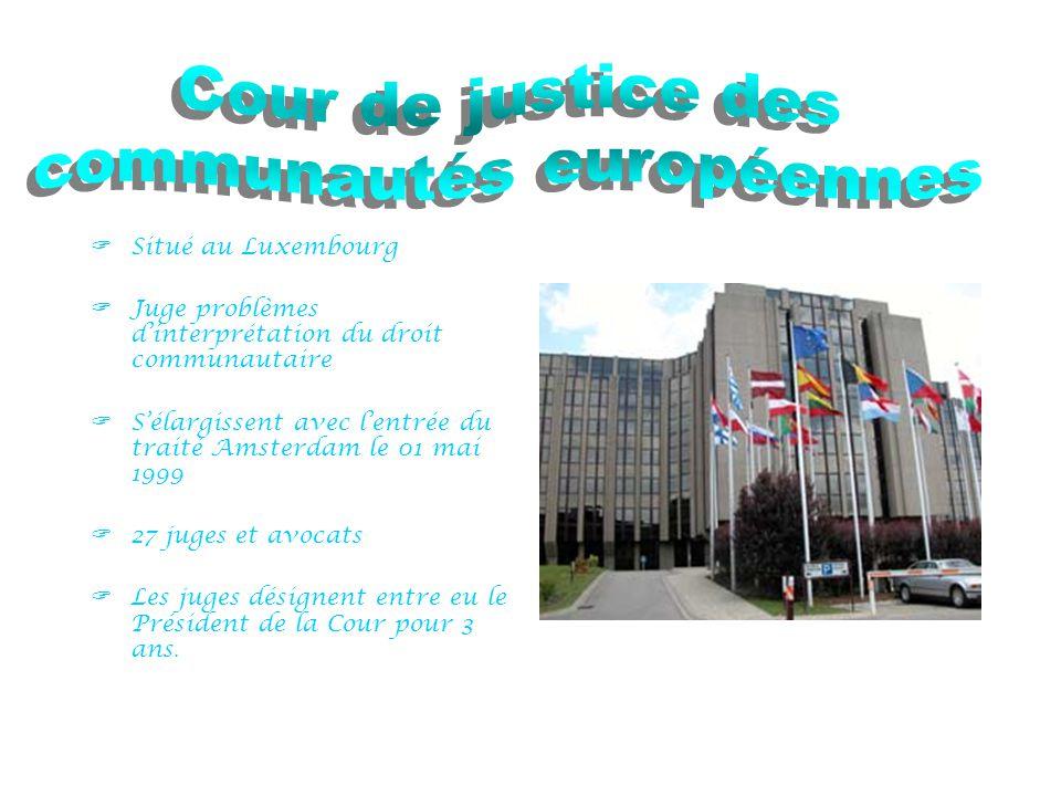  Situé au Luxembourg  Juge problèmes d'interprétation du droit communautaire  S'élargissent avec l'entrée du traité Amsterdam le 01 mai 1999  27 juges et avocats  Les juges désignent entre eu le Président de la Cour pour 3 ans.