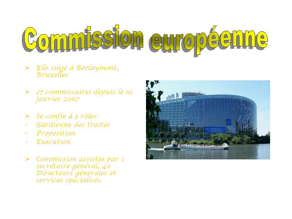  Elle siège à Berlaymont, Bruxelles  27 commissaires depuis le 01 janvier 2007  Se confie à 3 rôles: -Gardienne des traités -Proposition -Exécution