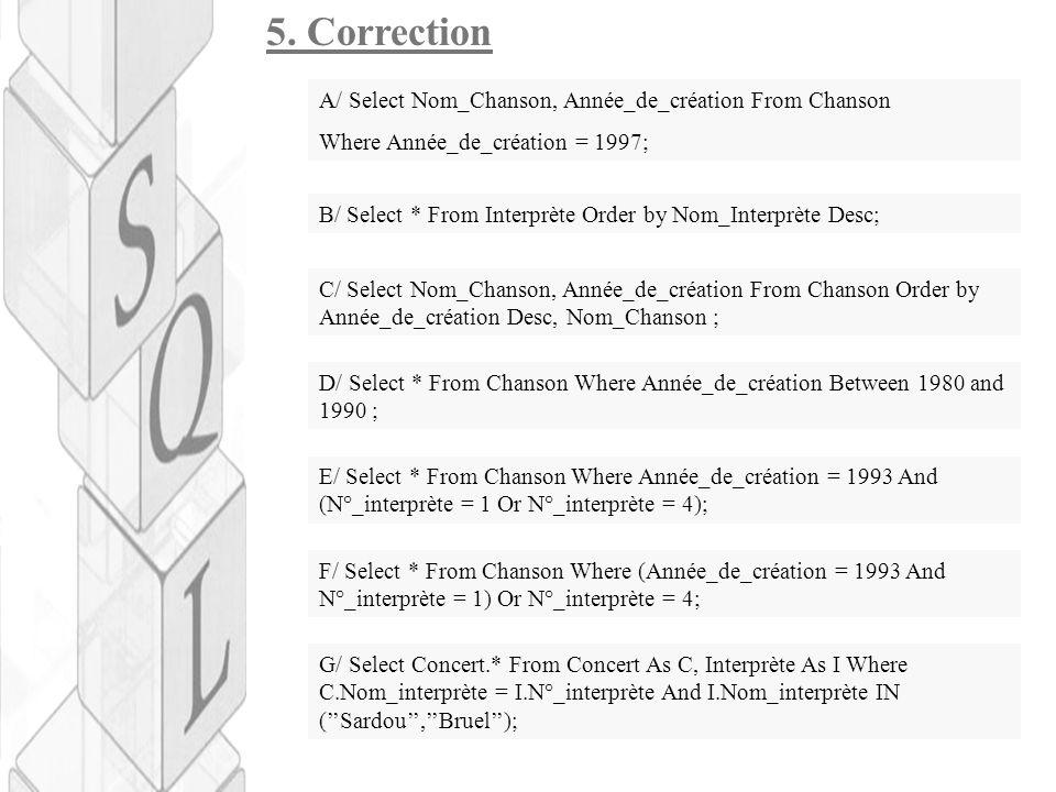 5. Correction A/ Select Nom_Chanson, Année_de_création From Chanson Where Année_de_création = 1997; B/ Select * From Interprète Order by Nom_Interprèt
