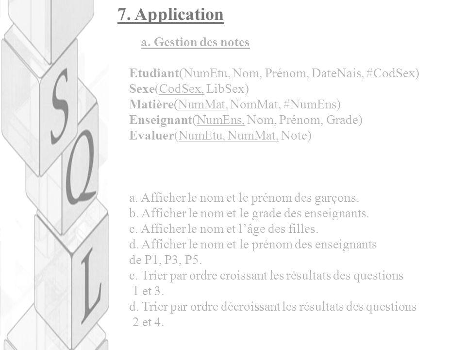 7. Application a. Gestion des notes Etudiant(NumEtu, Nom, Prénom, DateNais, #CodSex) Sexe(CodSex, LibSex) Matière(NumMat, NomMat, #NumEns) Enseignant(