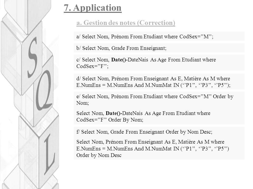 7. Application a. Gestion des notes (Correction) a/ Select Nom, Prénom From Etudiant where CodSex=''M''; b/ Select Nom, Grade From Enseignant; c/ Sele