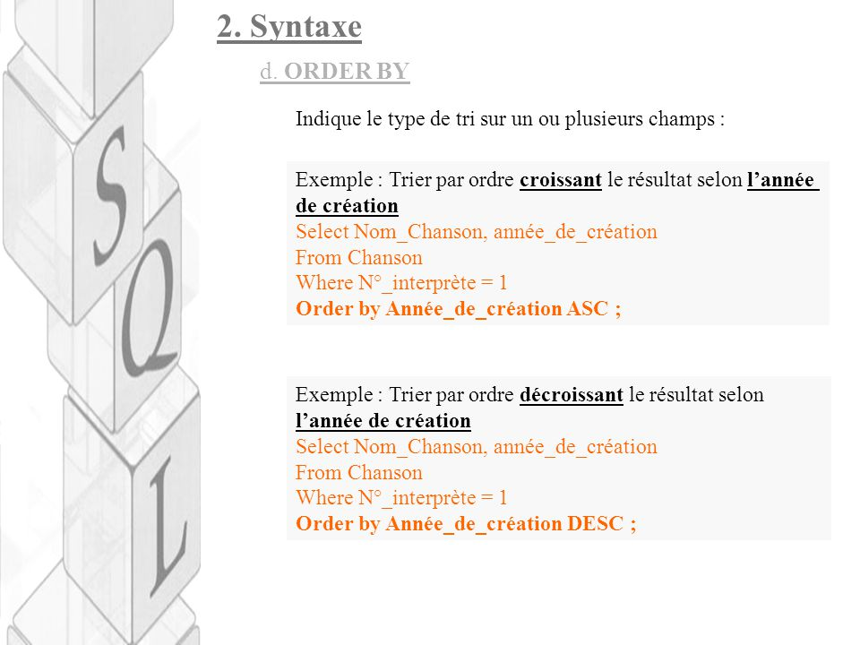 2. Syntaxe d. ORDER BY Indique le type de tri sur un ou plusieurs champs : Exemple : Trier par ordre croissant le résultat selon l'année de création S