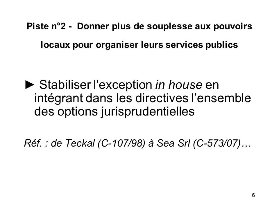 6 Piste n°2 - Donner plus de souplesse aux pouvoirs locaux pour organiser leurs services publics ► Stabiliser l exception in house en intégrant dans les directives l'ensemble des options jurisprudentielles Réf.