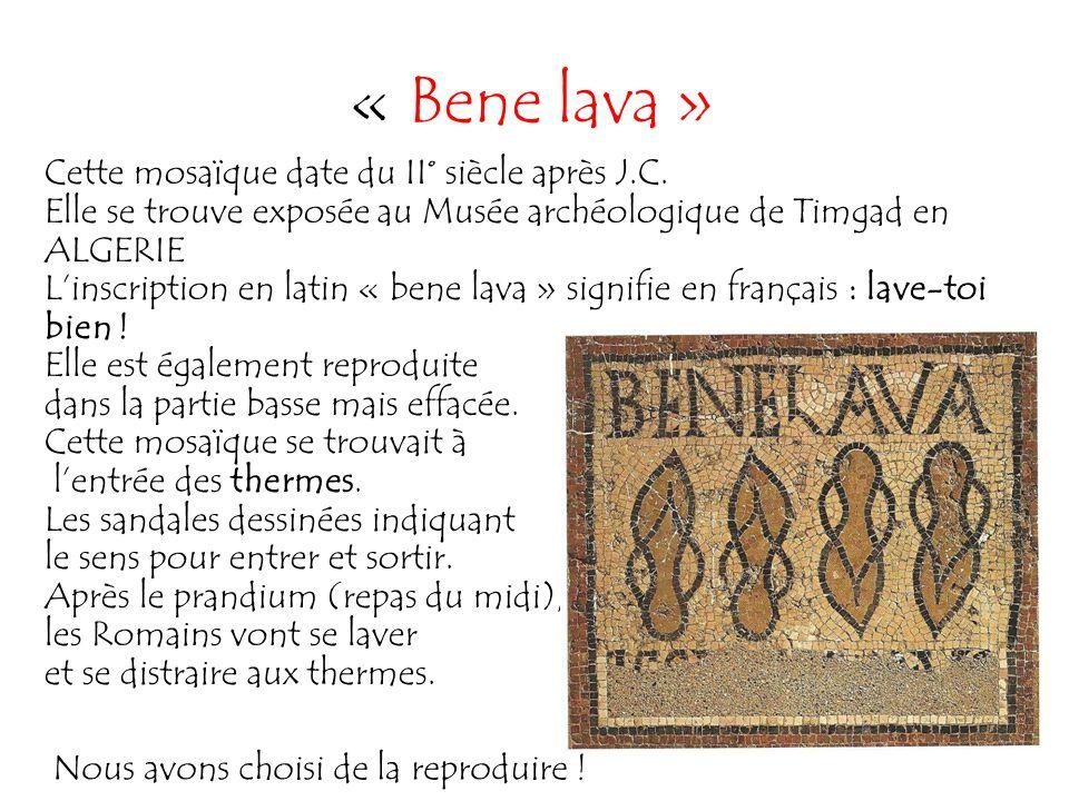 « Bene lava » Cette mosaïque date du II° siècle après J.C. Elle se trouve exposée au Musée archéologique de Timgad en ALGERIE L'inscription en latin «
