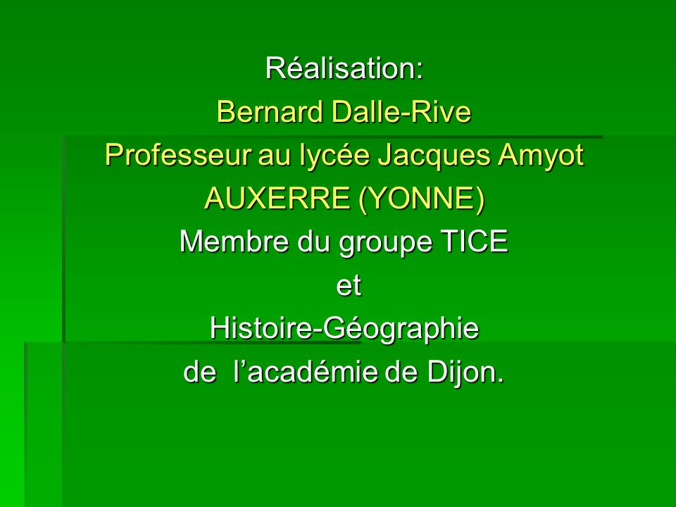 Réalisation: Bernard Dalle-Rive Professeur au lycée Jacques Amyot AUXERRE (YONNE) Membre du groupe TICE et etHistoire-Géographie de l'académie de Dijo