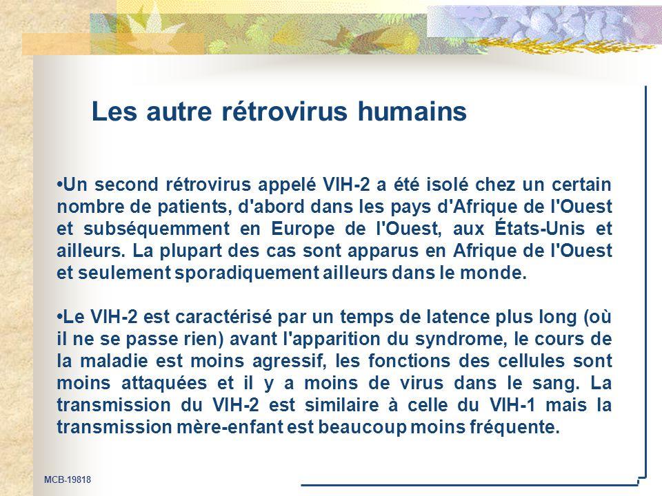 MCB-19818 Les autre rétrovirus humains Un second rétrovirus appelé VIH-2 a été isolé chez un certain nombre de patients, d abord dans les pays d Afrique de l Ouest et subséquemment en Europe de l Ouest, aux États-Unis et ailleurs.