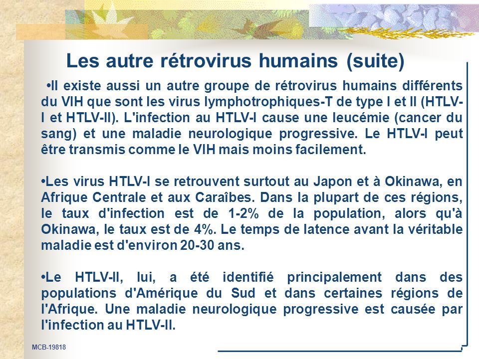 MCB-19818 Les autre rétrovirus humains (suite) Il existe aussi un autre groupe de rétrovirus humains différents du VIH que sont les virus lymphotrophiques-T de type I et II (HTLV- I et HTLV-II).