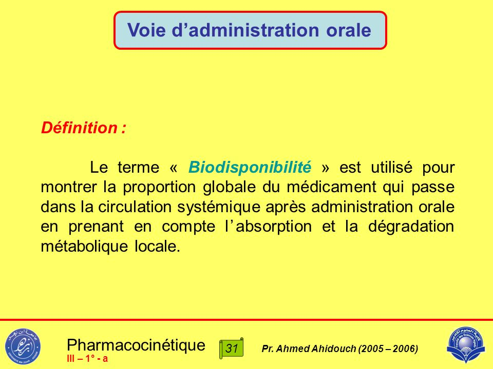 Pharmacocinétique Pr. Ahmed Ahidouch (2005 – 2006) Voie d'administration orale 31 III – 1° - a Définition : Le terme « Biodisponibilité » est utilisé