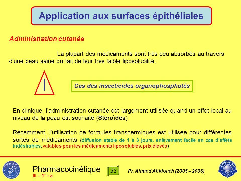 Pharmacocinétique Pr. Ahmed Ahidouch (2005 – 2006) Application aux surfaces épithéliales 33 III – 1° - a Administration cutanée La plupart des médicam