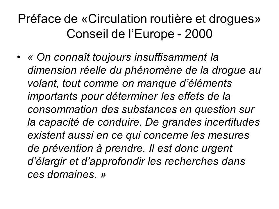 Préface de «Circulation routière et drogues» Conseil de l'Europe - 2000 « On connaît toujours insuffisamment la dimension réelle du phénomène de la drogue au volant, tout comme on manque d'éléments importants pour déterminer les effets de la consommation des substances en question sur la capacité de conduire.