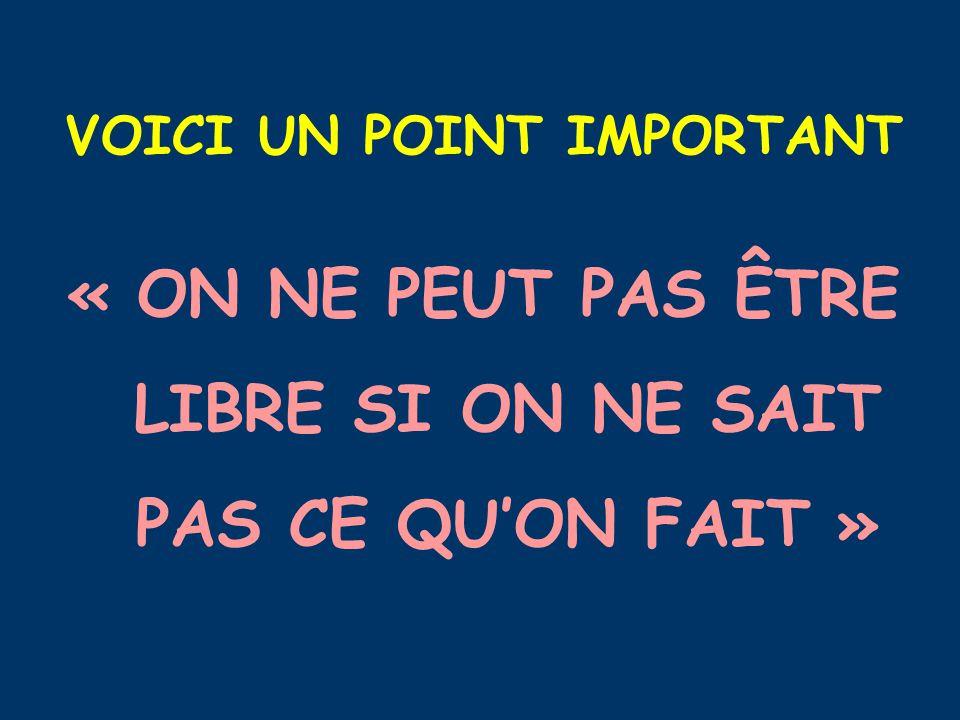 VOICI UN POINT IMPORTANT « ON NE PEUT PAS ÊTRE LIBRE SI ON NE SAIT PAS CE QU'ON FAIT »