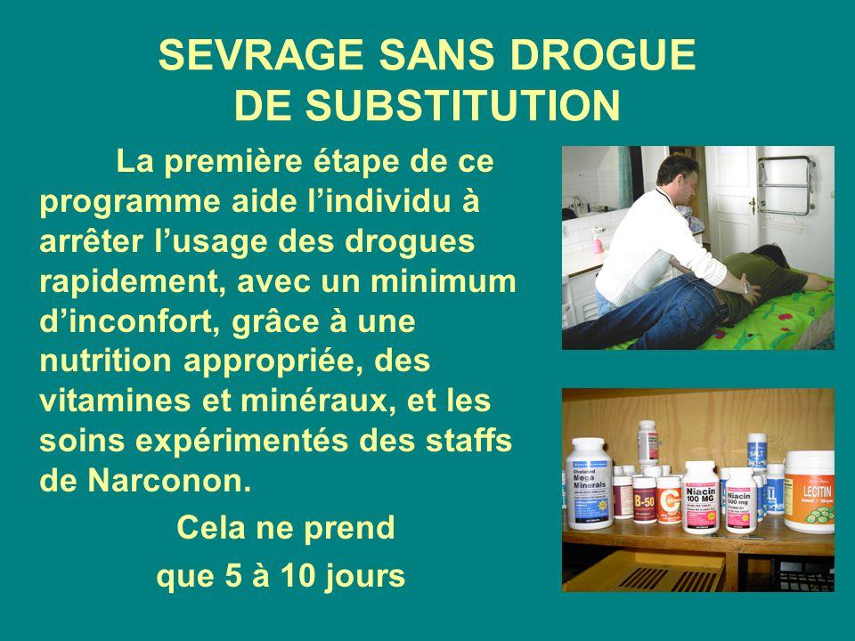 SEVRAGE SANS DROGUE DE SUBSTITUTION La première étape de ce programme aide l'individu à arrêter l'usage des drogues rapidement, avec un minimum d'inconfort, grâce à une nutrition appropriée, des vitamines et minéraux, et les soins expérimentés des staffs de Narconon.