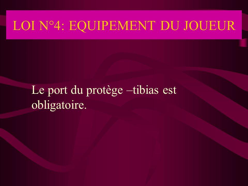 LOI N°4: EQUIPEMENT DU JOUEUR Le port du protège –tibias est obligatoire.