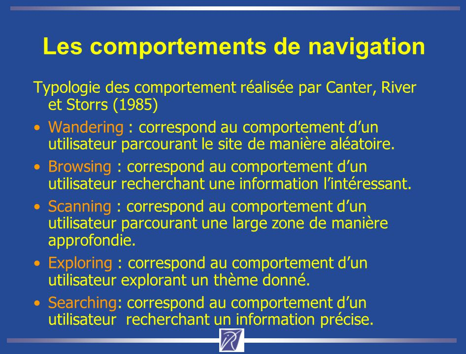 Les comportements de navigation Typologie des comportement réalisée par Canter, River et Storrs (1985) Wandering : correspond au comportement d'un utilisateur parcourant le site de manière aléatoire.