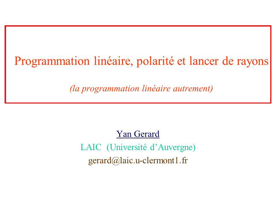 Programmation linéaire, polarité et lancer de rayons (la programmation linéaire autrement) Yan Gerard LAIC (Université d'Auvergne) gerard@laic.u-clerm
