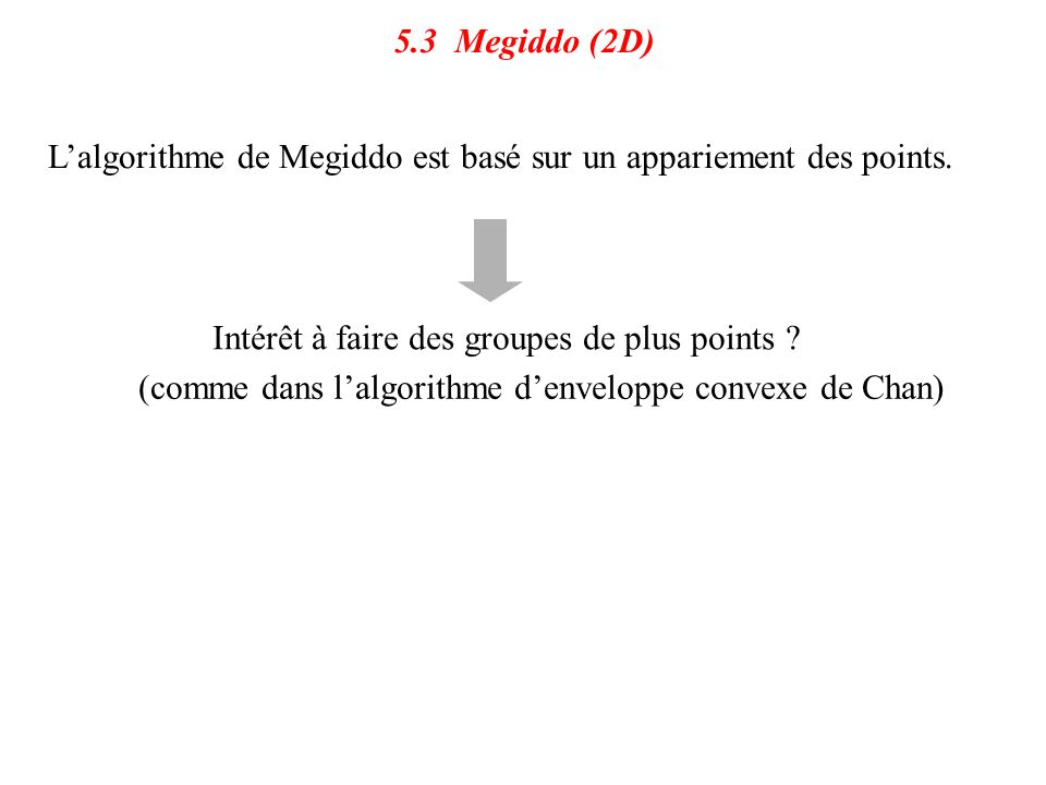 5.3 Megiddo (2D) L'algorithme de Megiddo est basé sur un appariement des points. Intérêt à faire des groupes de plus points ? (comme dans l'algorithme