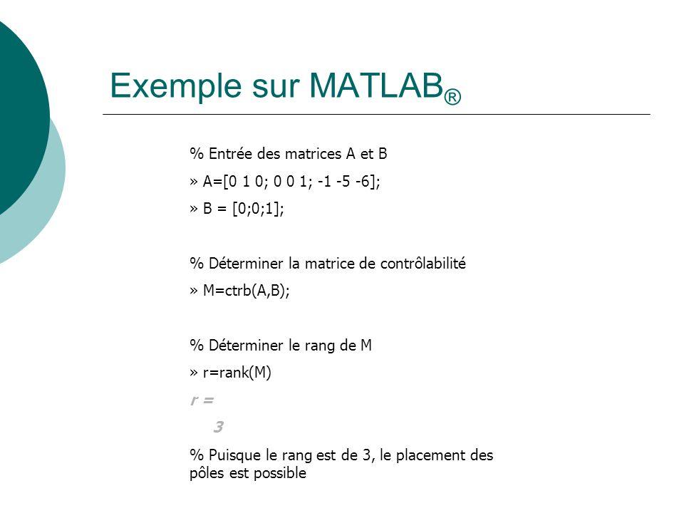 Exemple sur MATLAB ® % Entrée des matrices A et B » A=[0 1 0; 0 0 1; -1 -5 -6]; » B = [0;0;1]; % Déterminer la matrice de contrôlabilité » M=ctrb(A,B)