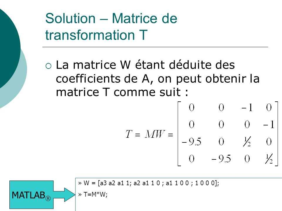 Solution – Matrice de transformation T  La matrice W étant déduite des coefficients de A, on peut obtenir la matrice T comme suit : » W = [a3 a2 a1 1; a2 a1 1 0 ; a1 1 0 0 ; 1 0 0 0]; » T=M*W; MATLAB ®