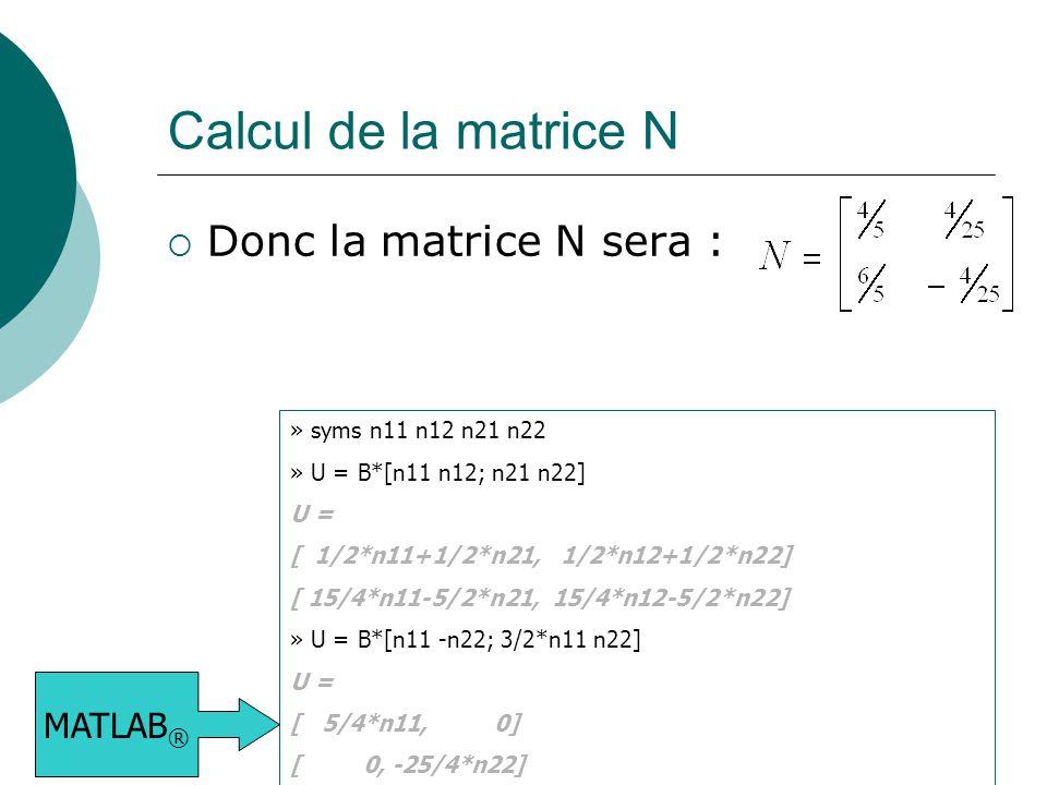 Calcul de la matrice N  Donc la matrice N sera : » syms n11 n12 n21 n22 » U = B*[n11 n12; n21 n22] U = [ 1/2*n11+1/2*n21, 1/2*n12+1/2*n22] [ 15/4*n11-5/2*n21, 15/4*n12-5/2*n22] » U = B*[n11 -n22; 3/2*n11 n22] U = [ 5/4*n11, 0] [ 0, -25/4*n22] MATLAB ®