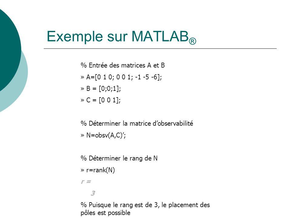 Exemple sur MATLAB ® % Entrée des matrices A et B » A=[0 1 0; 0 0 1; -1 -5 -6]; » B = [0;0;1]; » C = [0 0 1]; % Déterminer la matrice d'observabilité » N=obsv(A,C)'; % Déterminer le rang de N » r=rank(N) r = 3 % Puisque le rang est de 3, le placement des pôles est possible