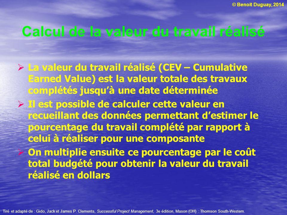 © Benoit Duguay, 2014  La valeur du travail réalisé (CEV – Cumulative Earned Value) est la valeur totale des travaux complétés jusqu'à une date déterminée  Il est possible de calculer cette valeur en recueillant des données permettant d'estimer le pourcentage du travail complété par rapport à celui à réaliser pour une composante  On multiplie ensuite ce pourcentage par le coût total budgété pour obtenir la valeur du travail réalisé en dollars Tiré et adapté de : Gido, Jack et James P.