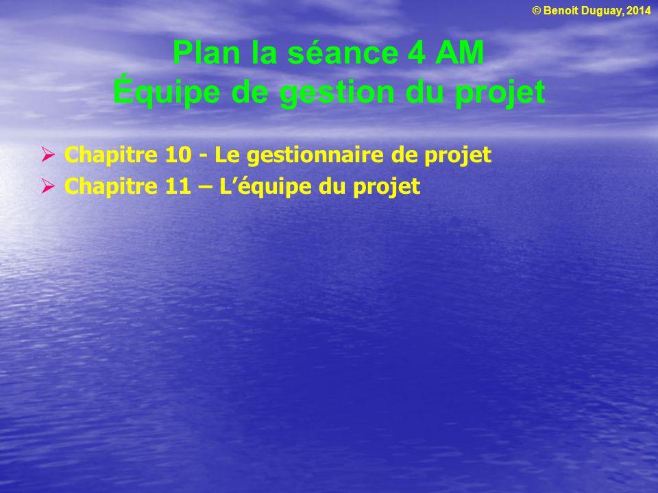 © Benoit Duguay, 2014 Plan la séance 4 AM Équipe de gestion du projet  Chapitre 10 - Le gestionnaire de projet  Chapitre 11 – L'équipe du projet