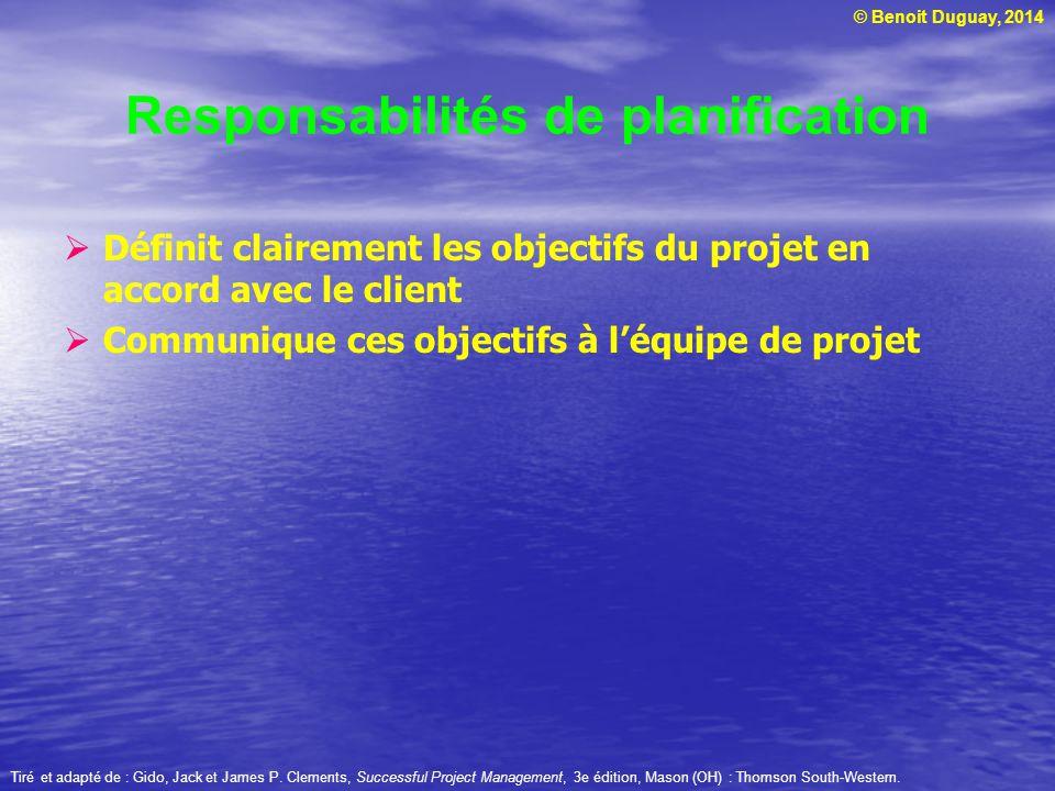 © Benoit Duguay, 2014 Responsabilités de planification  Définit clairement les objectifs du projet en accord avec le client  Communique ces objectifs à l'équipe de projet Tiré et adapté de : Gido, Jack et James P.