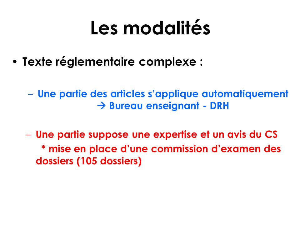 Les modalités Texte réglementaire complexe : – Une partie des articles s'applique automatiquement  Bureau enseignant - DRH – Une partie suppose une expertise et un avis du CS * mise en place d'une commission d'examen des dossiers (105 dossiers)