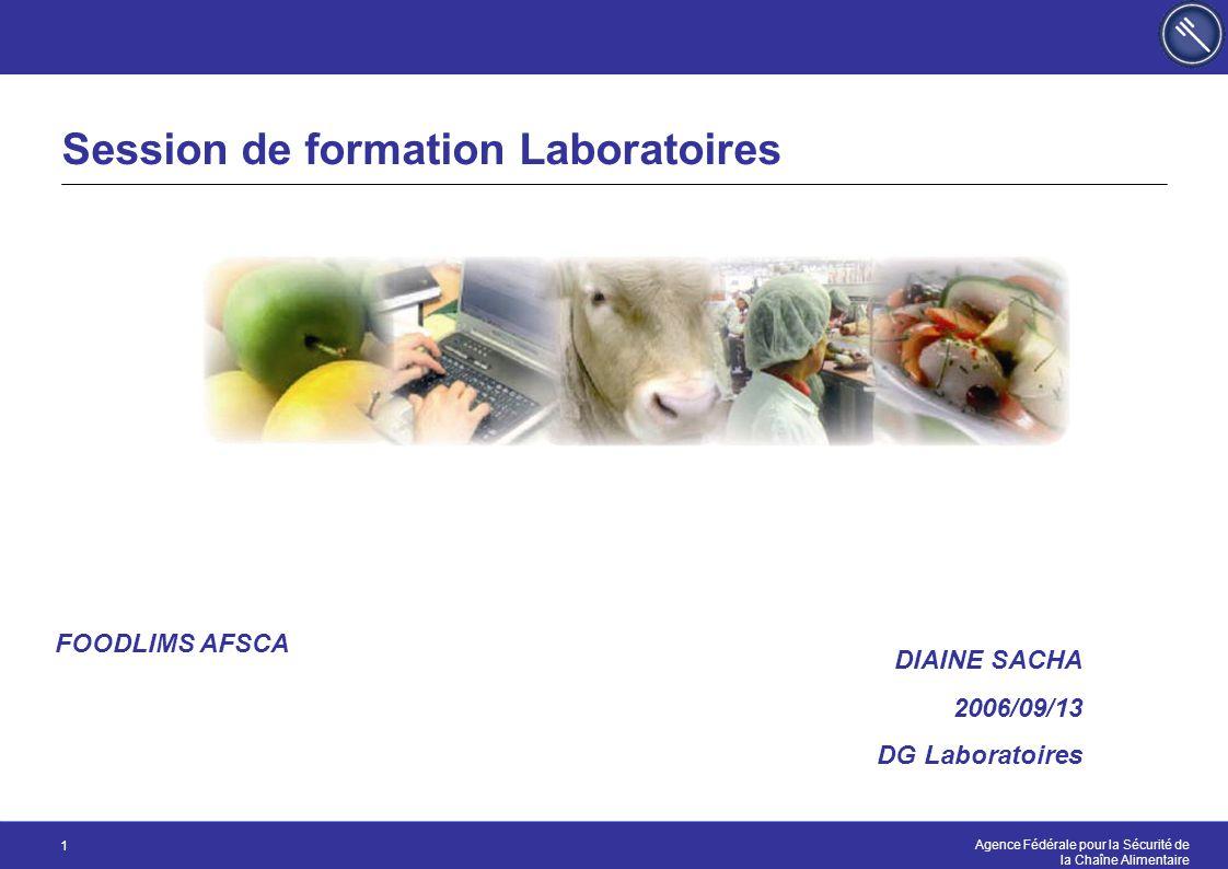 Agence Fédérale pour la Sécurité de la Chaîne Alimentaire 1 Session de formation Laboratoires DIAINE SACHA 2006/09/13 DG Laboratoires FOODLIMS AFSCA