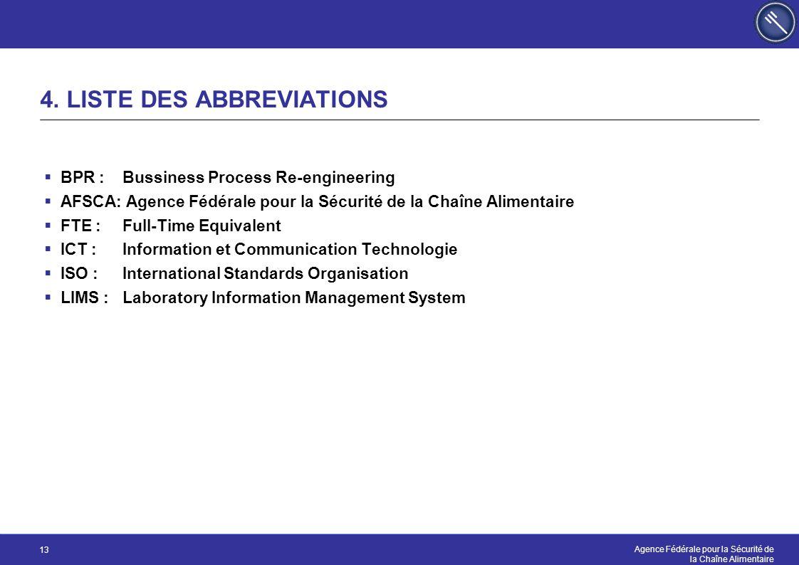 Agence Fédérale pour la Sécurité de la Chaîne Alimentaire 13 4. LISTE DES ABBREVIATIONS  BPR : Bussiness Process Re-engineering  AFSCA: Agence Fédér