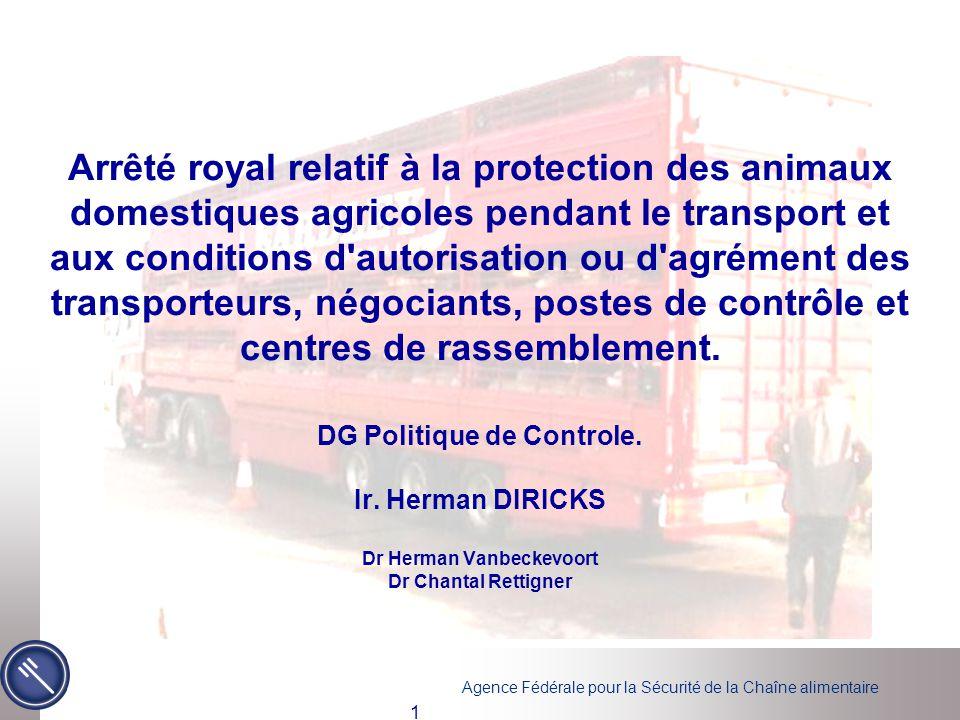 Agence Fédérale pour la Sécurité de la Chaîne alimentaire 2 Remplacé: l'arrêté royal du 9 juillet 1999 relatif à la protection des animaux pendant le transport et aux conditions d'enregistrement des transporteurs et d'agrément des négociants, des points d'arrêt et des centres de rassemblement Implémentation: Règlement (CE) n° 1/2005 du Conseil du 22 décembre 2004 relatif à la protection des animaux pendant le transport et les opérations annexes Transposition: Directive 64/432/CEE relative à des problèmes de police sanitaire en matière d'échanges intracommunautaires d'animaux des espèces bovine et porcine Directive 91/68/CEE du Conseil, du 28 janvier 1991, relative aux conditions de police sanitaire régissant les échanges intracommunautaires d ovins et de caprins,