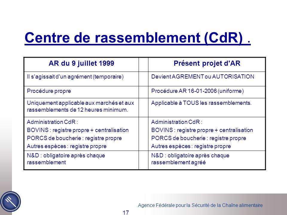 Agence Fédérale pour la Sécurité de la Chaîne alimentaire 17 Centre de rassemblement (CdR). AR du 9 juillet 1999Présent projet d'AR Il s'agissait d'un
