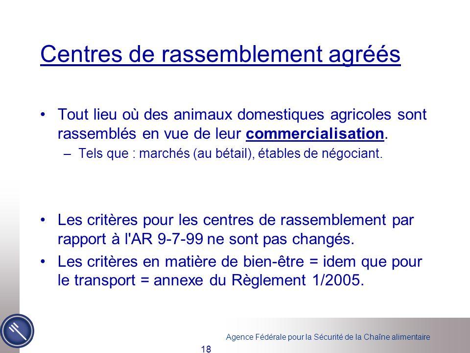 Agence Fédérale pour la Sécurité de la Chaîne alimentaire 18 Centres de rassemblement agréés Tout lieu où des animaux domestiques agricoles sont rasse