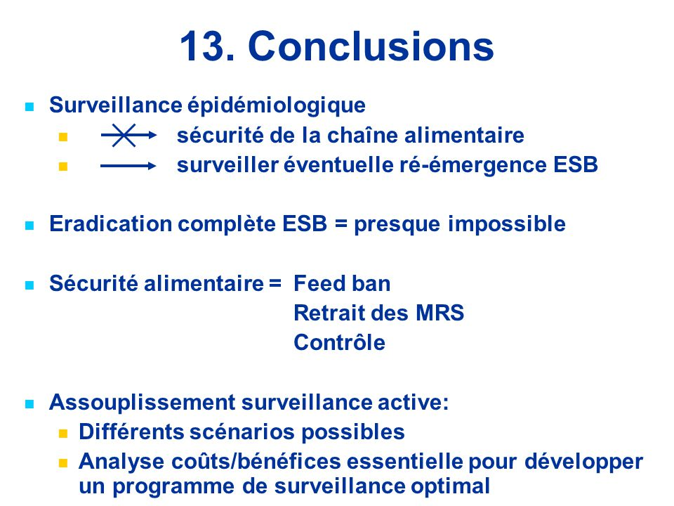 13. Conclusions Surveillance épidémiologique sécurité de la chaîne alimentaire surveiller éventuelle ré-émergence ESB Eradication complète ESB = presq