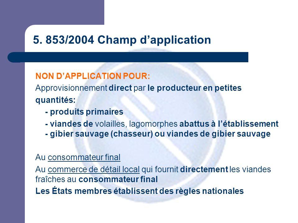 5. 853/2004 Champ d'application NON D'APPLICATION POUR: Approvisionnement direct par le producteur en petites quantités: - produits primaires - viande