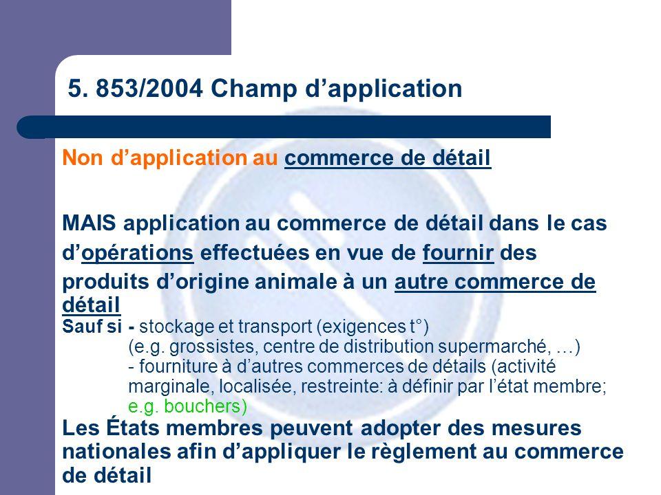 5. 853/2004 Champ d'application Non d'application au commerce de détail MAIS application au commerce de détail dans le cas d'opérations effectuées en