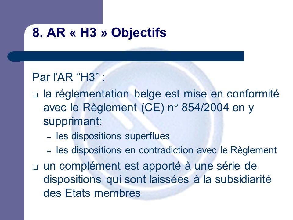 """8. AR « H3 » Objectifs Par l'AR """"H3"""" :  la réglementation belge est mise en conformité avec le Règlement (CE) n° 854/2004 en y supprimant: – les disp"""