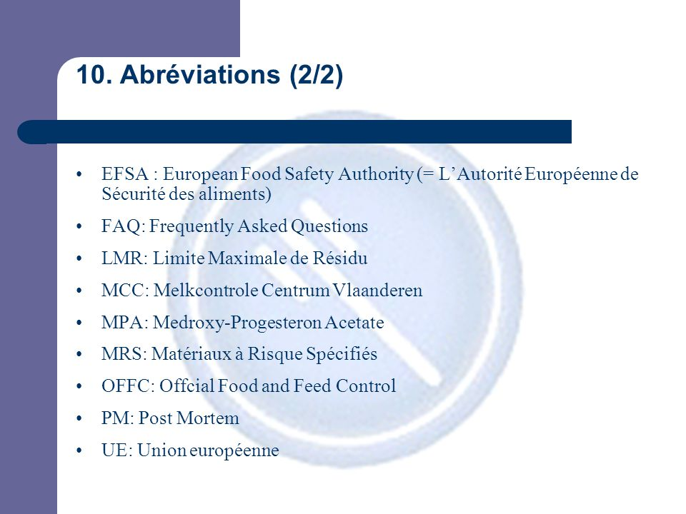 10. Abréviations (2/2) EFSA : European Food Safety Authority (= L'Autorité Européenne de Sécurité des aliments) FAQ: Frequently Asked Questions LMR: L