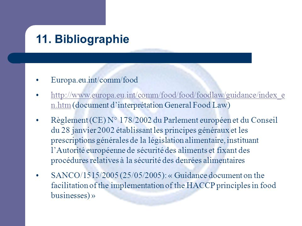11. Bibliographie Europa.eu.int/comm/food http://www.europa.eu.int/comm/food/food/foodlaw/guidance/index_e n.htm (document d'interprétation General Fo