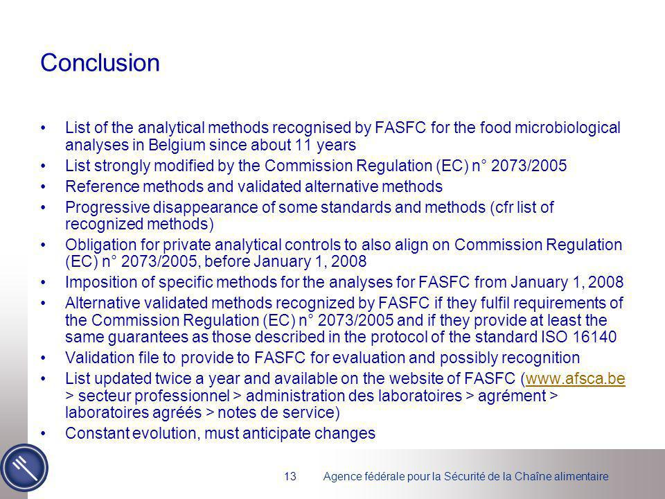 Agence fédérale pour la Sécurité de la Chaîne alimentaire13 Conclusion List of the analytical methods recognised by FASFC for the food microbiological analyses in Belgium since about 11 years List strongly modified by the Commission Regulation (EC) n° 2073/2005 Reference methods and validated alternative methods Progressive disappearance of some standards and methods (cfr list of recognized methods) Obligation for private analytical controls to also align on Commission Regulation (EC) n° 2073/2005, before January 1, 2008 Imposition of specific methods for the analyses for FASFC from January 1, 2008 Alternative validated methods recognized by FASFC if they fulfil requirements of the Commission Regulation (EC) n° 2073/2005 and if they provide at least the same guarantees as those described in the protocol of the standard ISO 16140 Validation file to provide to FASFC for evaluation and possibly recognition List updated twice a year and available on the website of FASFC (www.afsca.be > secteur professionnel > administration des laboratoires > agrément > laboratoires agréés > notes de service)www.afsca.be Constant evolution, must anticipate changes