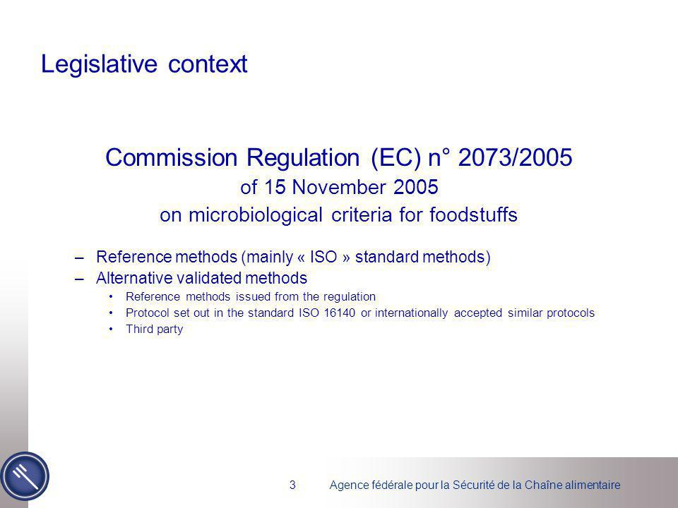Agence fédérale pour la Sécurité de la Chaîne alimentaire3 Legislative context Commission Regulation (EC) n° 2073/2005 of 15 November 2005 on microbiological criteria for foodstuffs –Reference methods (mainly « ISO » standard methods) –Alternative validated methods Reference methods issued from the regulation Protocol set out in the standard ISO 16140 or internationally accepted similar protocols Third party