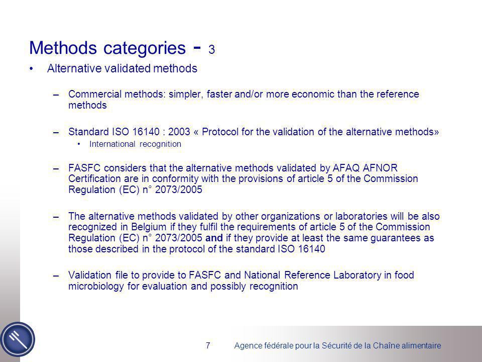 Agence fédérale pour la Sécurité de la Chaîne alimentaire7 Methods categories - 3 Alternative validated methods –Commercial methods: simpler, faster and/or more economic than the reference methods –Standard ISO 16140 : 2003 « Protocol for the validation of the alternative methods» International recognition –FASFC considers that the alternative methods validated by AFAQ AFNOR Certification are in conformity with the provisions of article 5 of the Commission Regulation (EC) n° 2073/2005 –The alternative methods validated by other organizations or laboratories will be also recognized in Belgium if they fulfil the requirements of article 5 of the Commission Regulation (EC) n° 2073/2005 and if they provide at least the same guarantees as those described in the protocol of the standard ISO 16140 –Validation file to provide to FASFC and National Reference Laboratory in food microbiology for evaluation and possibly recognition