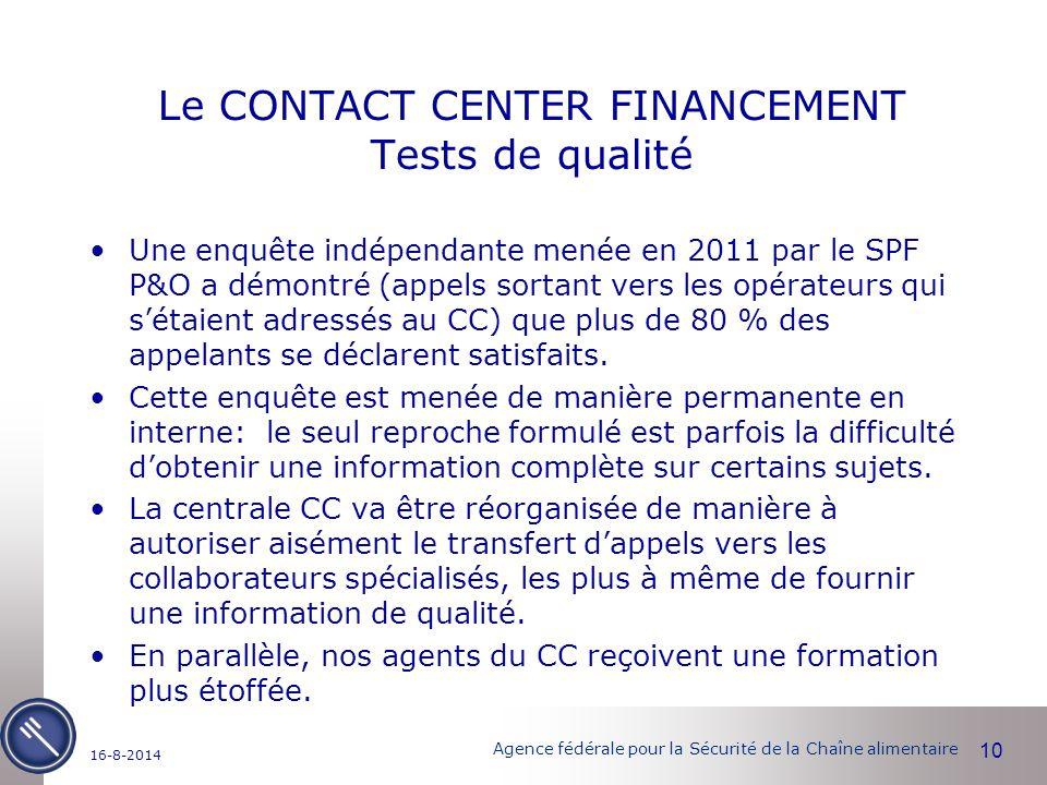 Agence fédérale pour la Sécurité de la Chaîne alimentaire Le CONTACT CENTER FINANCEMENT Tests de qualité Une enquête indépendante menée en 2011 par le SPF P&O a démontré (appels sortant vers les opérateurs qui s'étaient adressés au CC) que plus de 80 % des appelants se déclarent satisfaits.