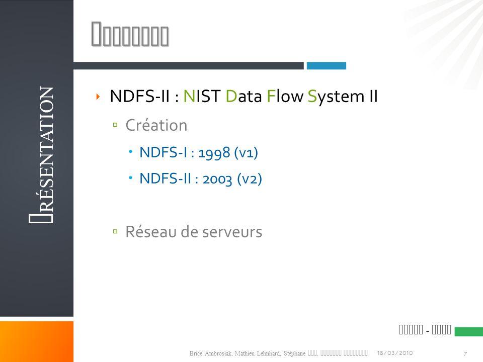 ESIAL - NIST  NDFS-II : NIST Data Flow System II ▫ Création  NDFS-I : 1998 (v1)  NDFS-II : 2003 (v2) ▫ Réseau de serveurs 18/03/2010 Brice Ambrosiak, Mathieu Lehnhard, Stéphane Qin, Olivier Versanne P RÉSENTATION 7