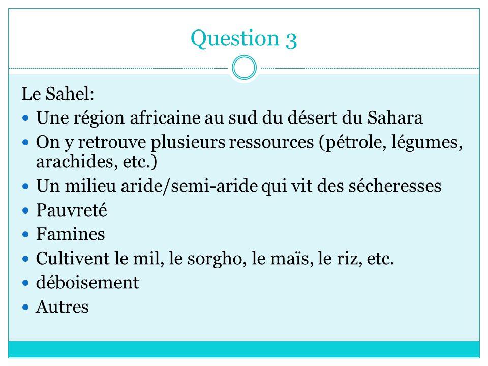 Question 3 Le Sahel: Une région africaine au sud du désert du Sahara On y retrouve plusieurs ressources (pétrole, légumes, arachides, etc.) Un milieu