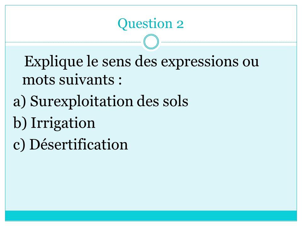 Question 2 Explique le sens des expressions ou mots suivants : a) Surexploitation des sols b) Irrigation c) Désertification