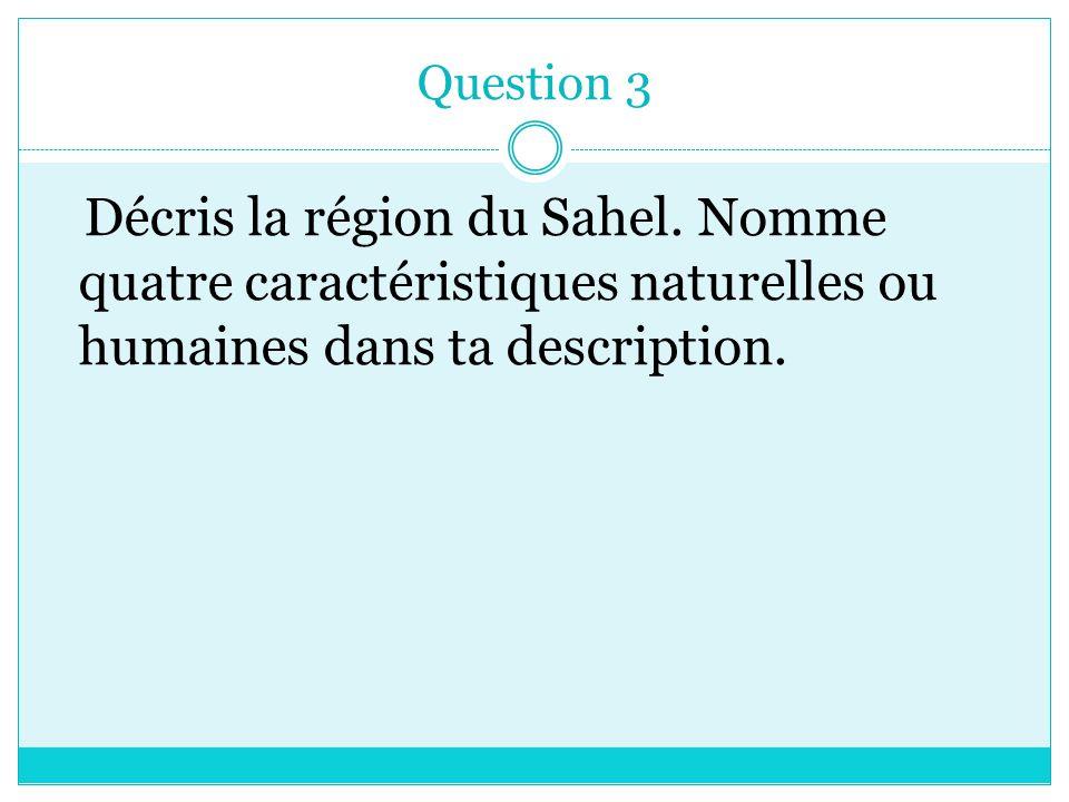 Question 3 Décris la région du Sahel. Nomme quatre caractéristiques naturelles ou humaines dans ta description.