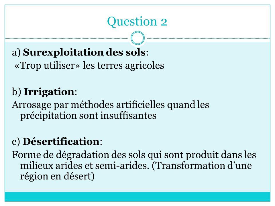 Question 2 a) Surexploitation des sols: «Trop utiliser» les terres agricoles b) Irrigation: Arrosage par méthodes artificielles quand les précipitatio