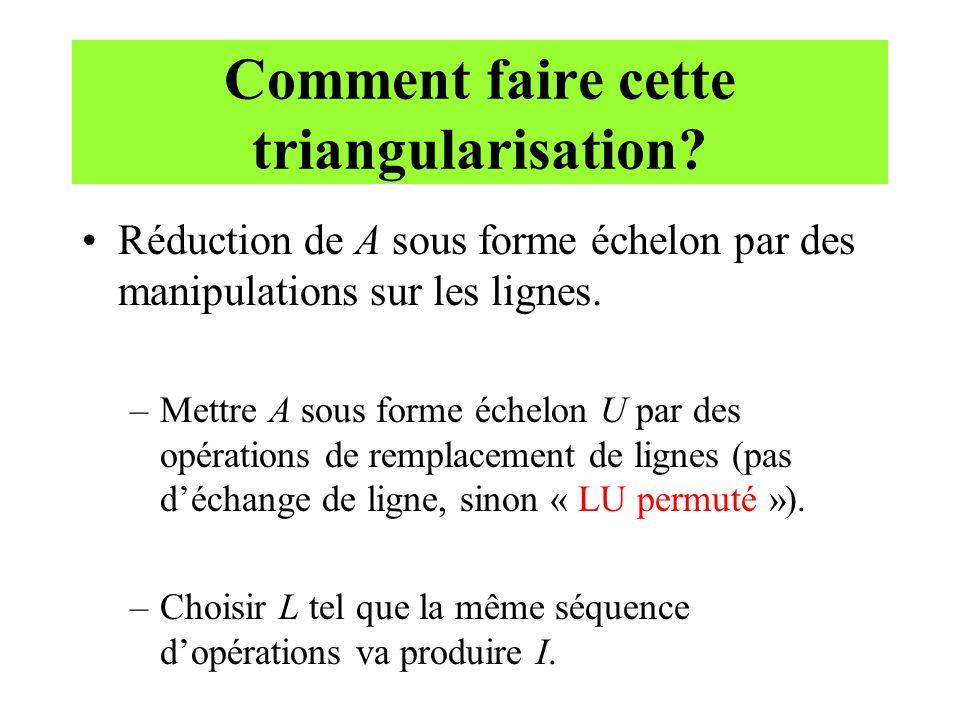 Comment faire cette triangularisation? Réduction de A sous forme échelon par des manipulations sur les lignes. –Mettre A sous forme échelon U par des