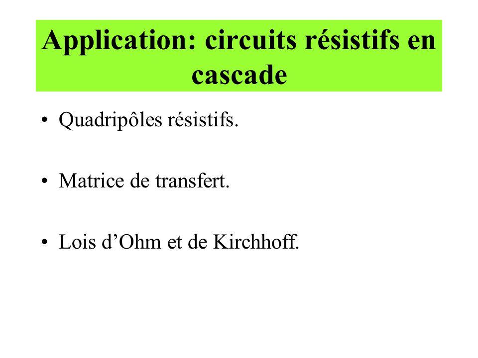 Application: circuits résistifs en cascade Quadripôles résistifs. Matrice de transfert. Lois d'Ohm et de Kirchhoff.